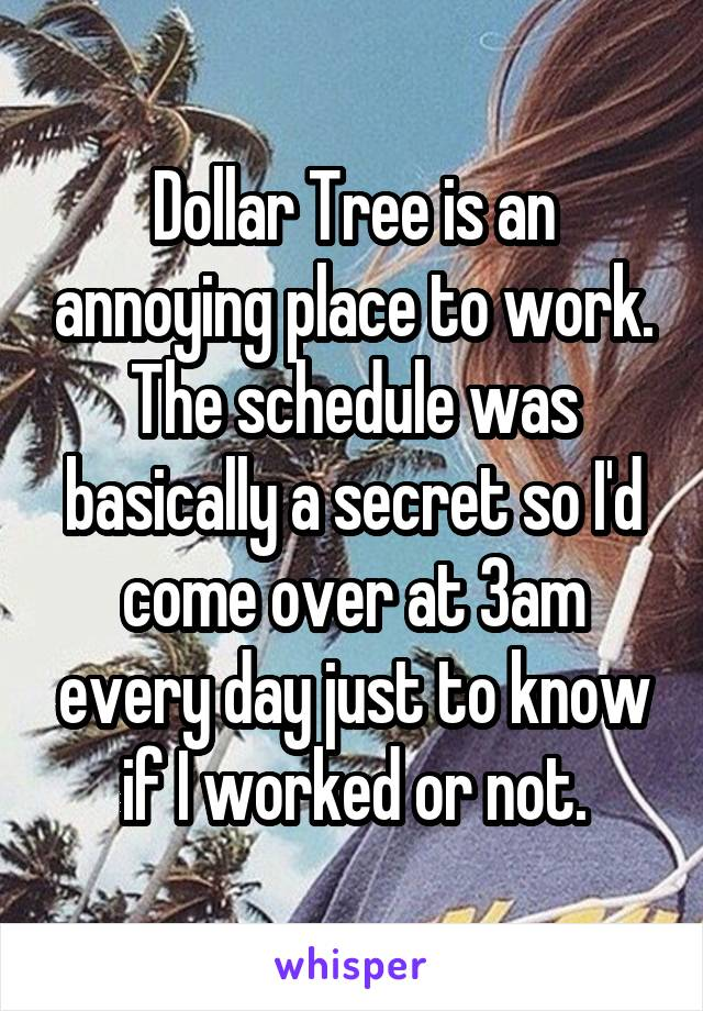 Dollar Tree is an annoying place to work. The schedule was basically a secret so I'd come over at 3am eveyrday just to know if I worked or not.