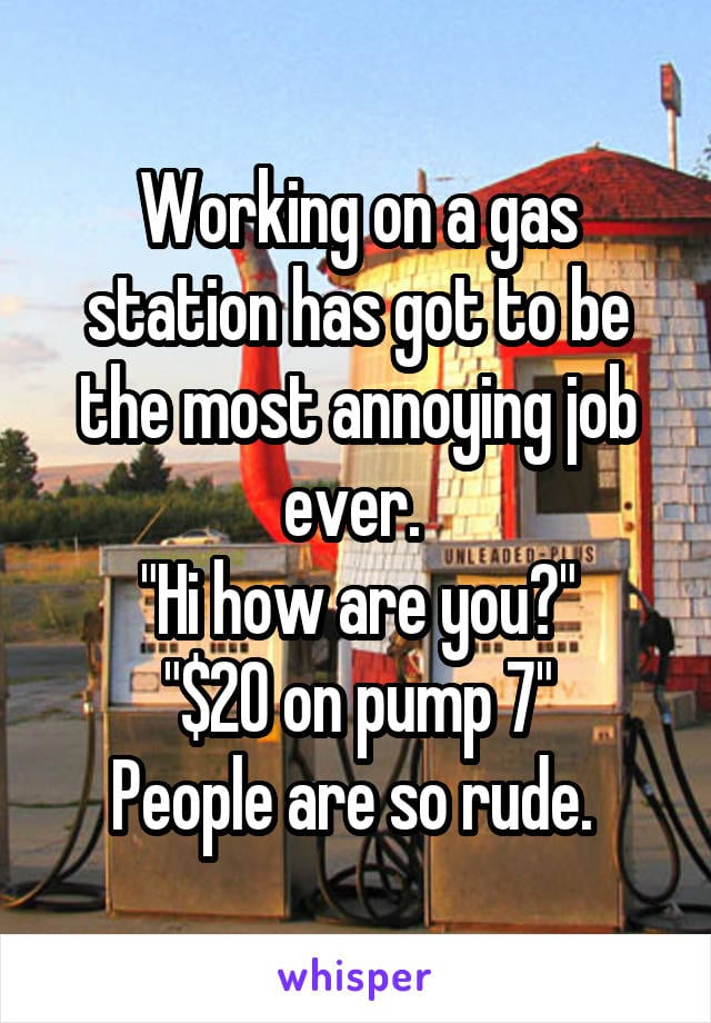 Working on a gas station has got to be the most annoying job ever. Hi how are you? $20 on pump 7. People are so rude.