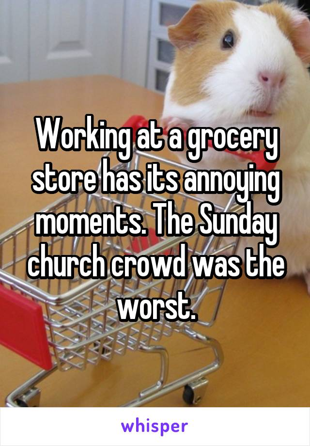 Working at a grocery store has its annoying moments. The Sunday church crowd was the worst.