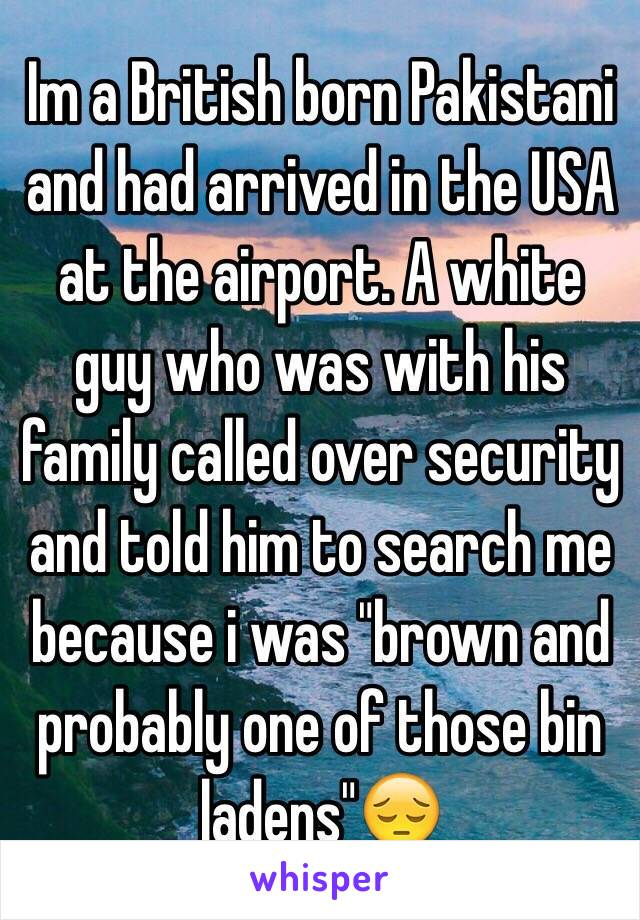 I'm a British born Pakistani and had arrived in the USA at the aiport. A white guy who was with his family called over security and told him to search me because i was 'brown and probably one of those bin ladens' 😔