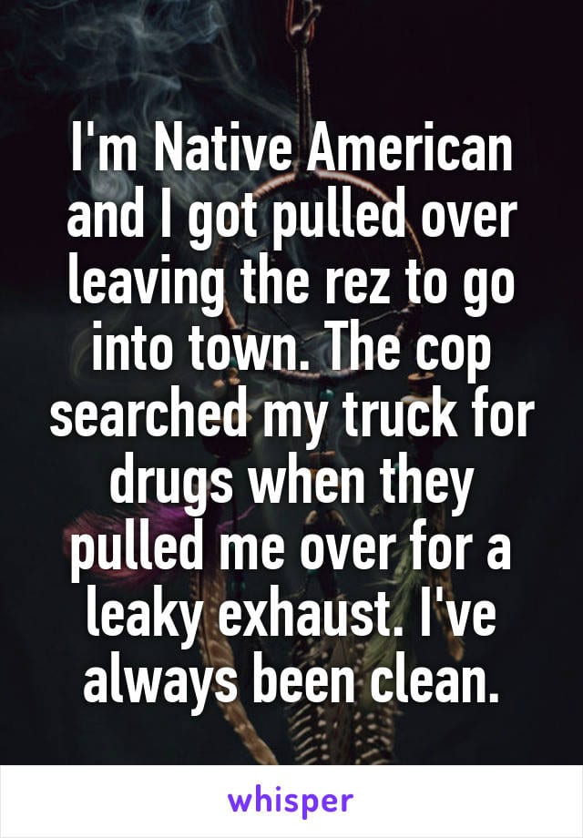 I'm Native American and I got pulled over leaving the rez to go into town. The cop searched my truck for drugs when they pulled me over for a leaky exhaust. I've always been clean.