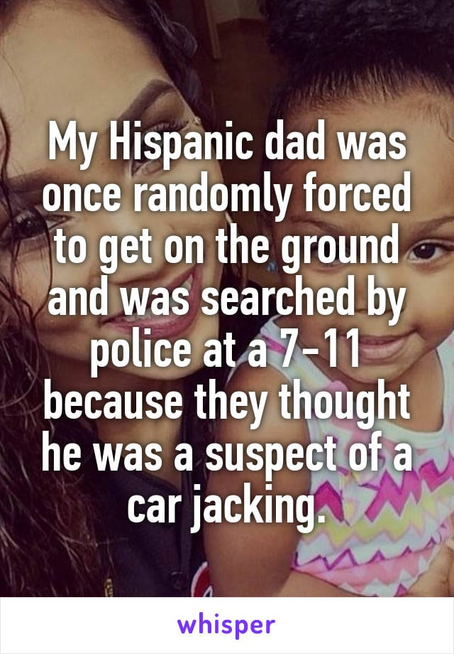 My Hispanic dad was once randomly forced to get on the ground and was searched by police at 7-11 because they they thought he was a suspect of a car jacking.
