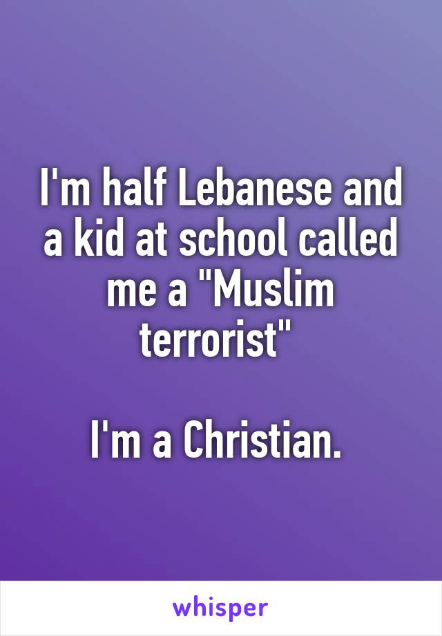 I'm half Lebanese and a kid at school called me a 'Muslim terrorist.' I'm a Christian.
