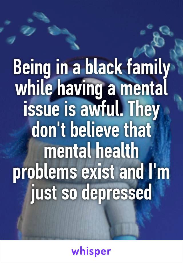 Being in a black family while having a mental issue is awful. They don't believe that mental health problems exist and I'm just so depressed.