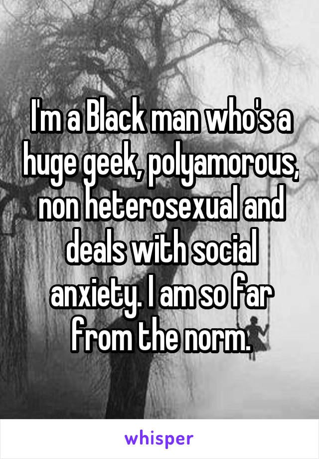 I'm a black man who's a huge geek, polyamorous, non heterosexual and deals with social anxiety. I am so far from the norm.