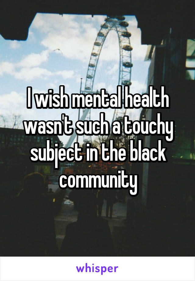 I wish mental health wasn't such a touchy subject in the black community.