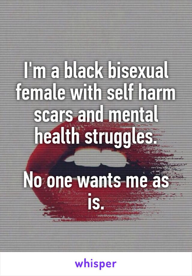 I'm a black bisexual female with self harm scars and mental health struggles. No one wants me as is.