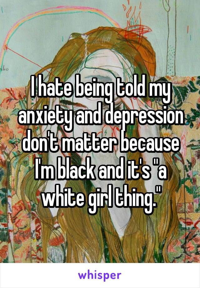 I hate being told my anxiety and depression don't matter because I'm black and it's a white girl thing.